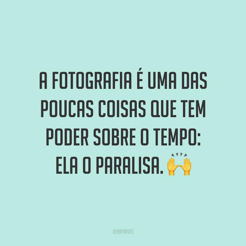 A fotografia é uma das poucas coisas que tem poder sobre o tempo: ela o paralisa. 🙌
