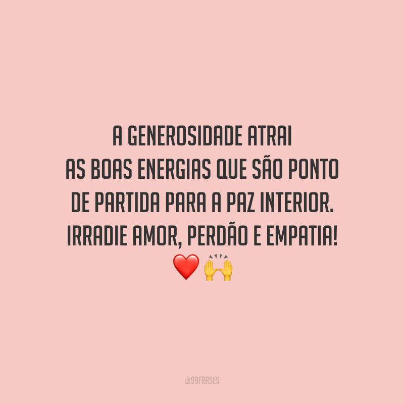 A generosidade atrai as boas energias que são ponto de partida para a paz interior. Irradie amor, perdão e empatia!