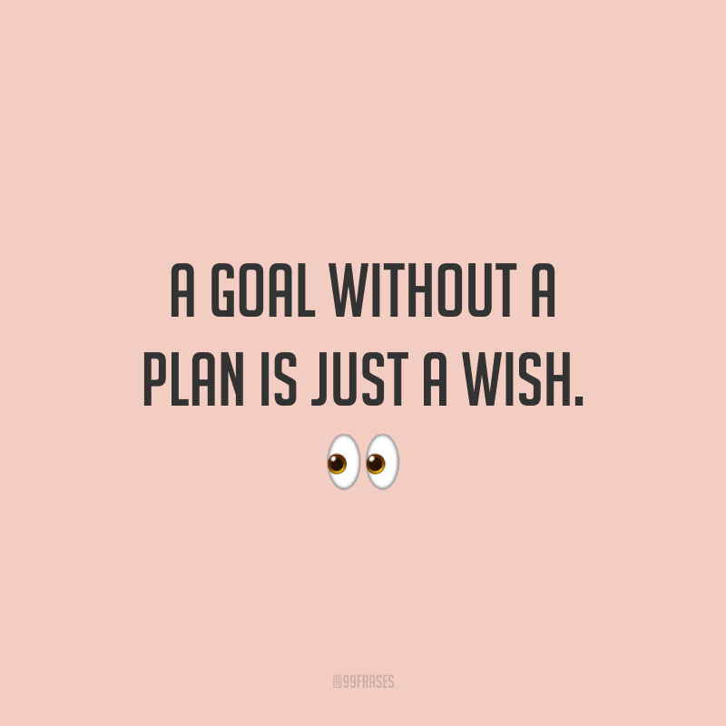 A goal without a plan is just a wish. 👀  (Um objetivo sem um plano é somente um desejo.)