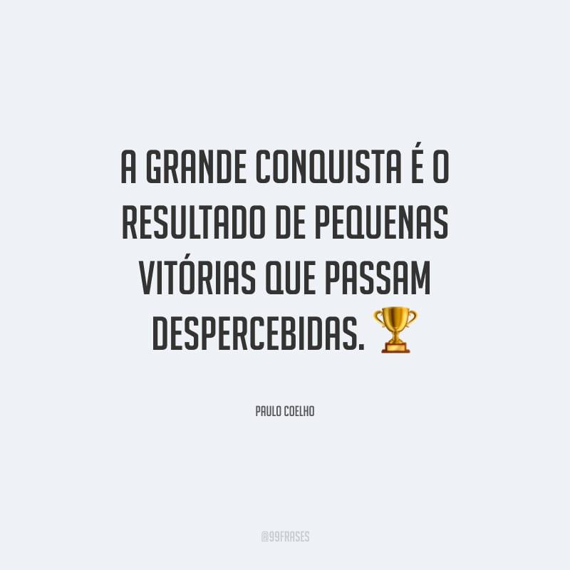 A grande conquista é o resultado de pequenas vitórias que passam despercebidas.