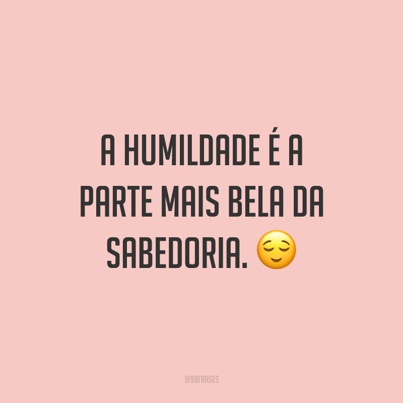 A humildade é a parte mais bela da sabedoria. ?