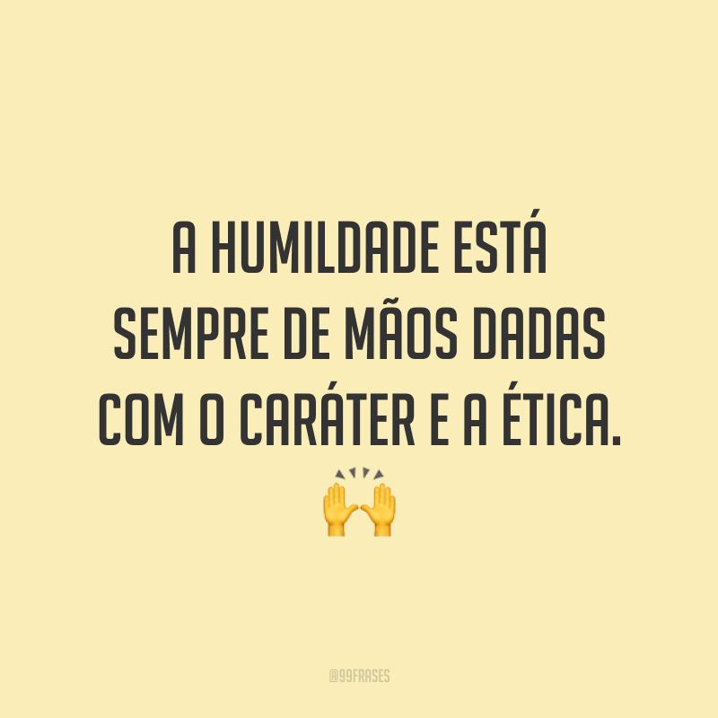 A humildade está sempre de mãos dadas com o caráter e a ética. 🙌