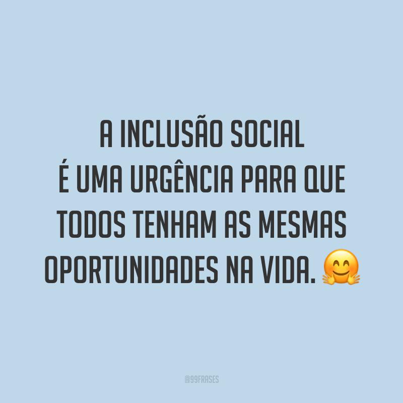 A inclusão social é uma urgência para que todos tenham as mesmas oportunidades na vida. 🤗