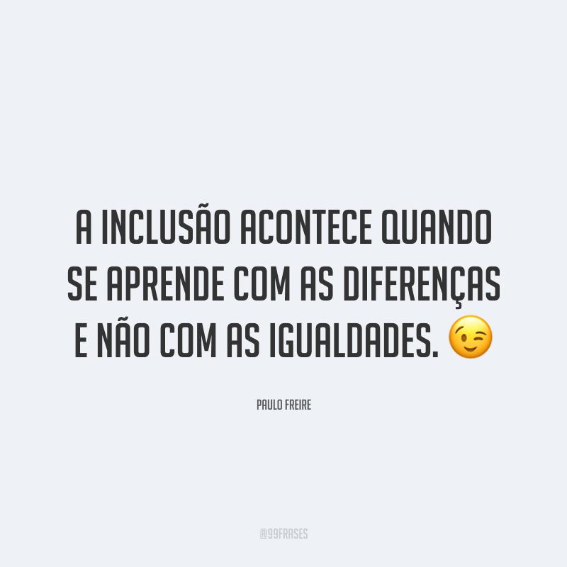 A inclusão acontece quando se aprende com as diferenças e não com as igualdades.