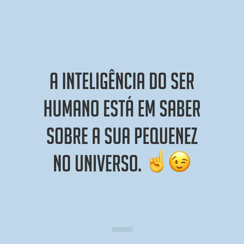 A inteligência do ser humano está em saber sobre a sua pequenez no universo.