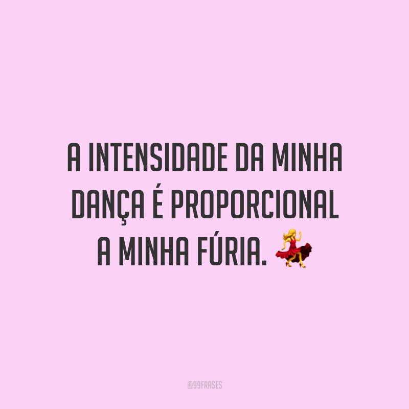 A intensidade da minha dança é proporcional a minha fúria. 💃