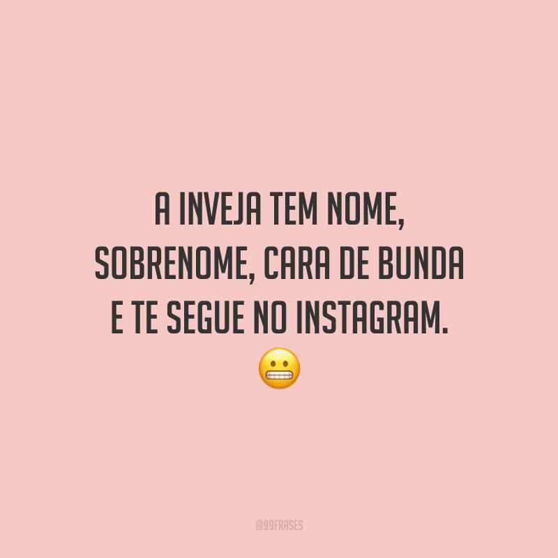 A inveja tem nome, sobrenome, cara de bunda e te segue no Instagram.