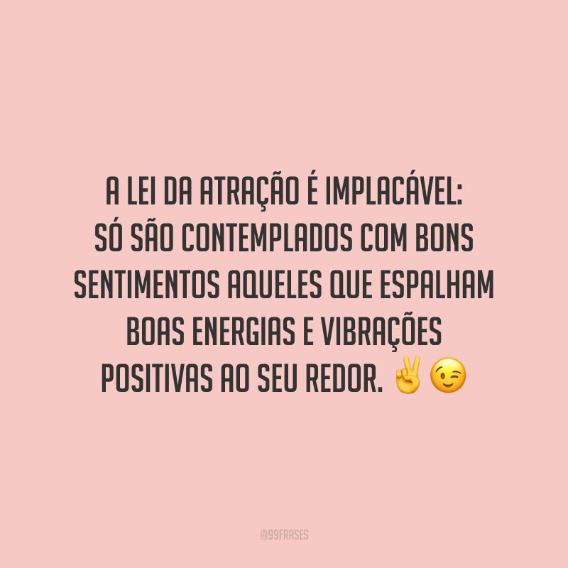 A lei da atração é implacável: só são contemplados com bons sentimentos aqueles que espalham boas energias e vibrações positivas ao seu redor.