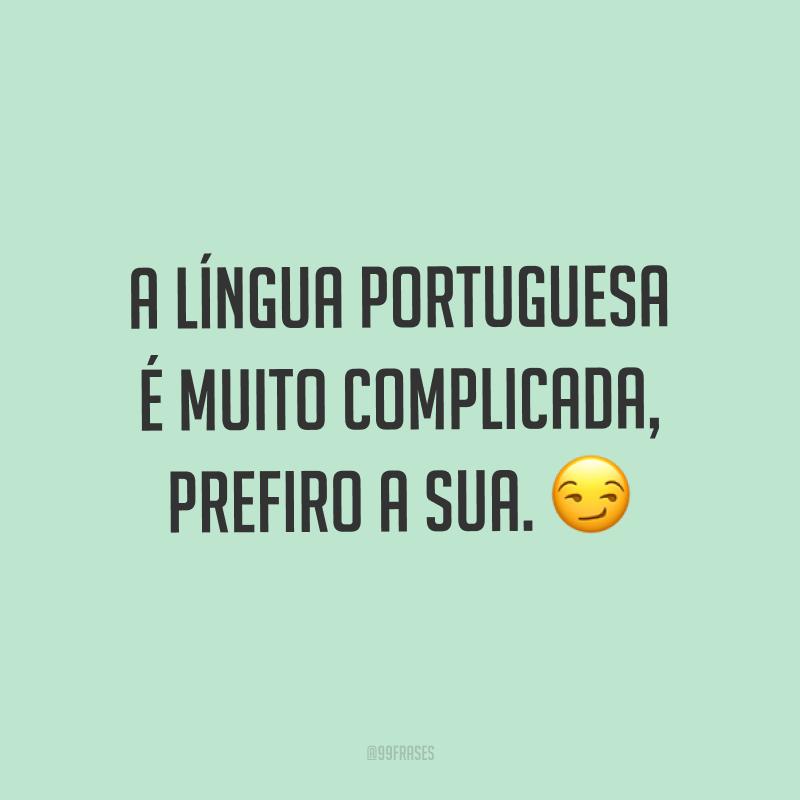 A língua portuguesa é muito complicada, prefiro a sua. ?