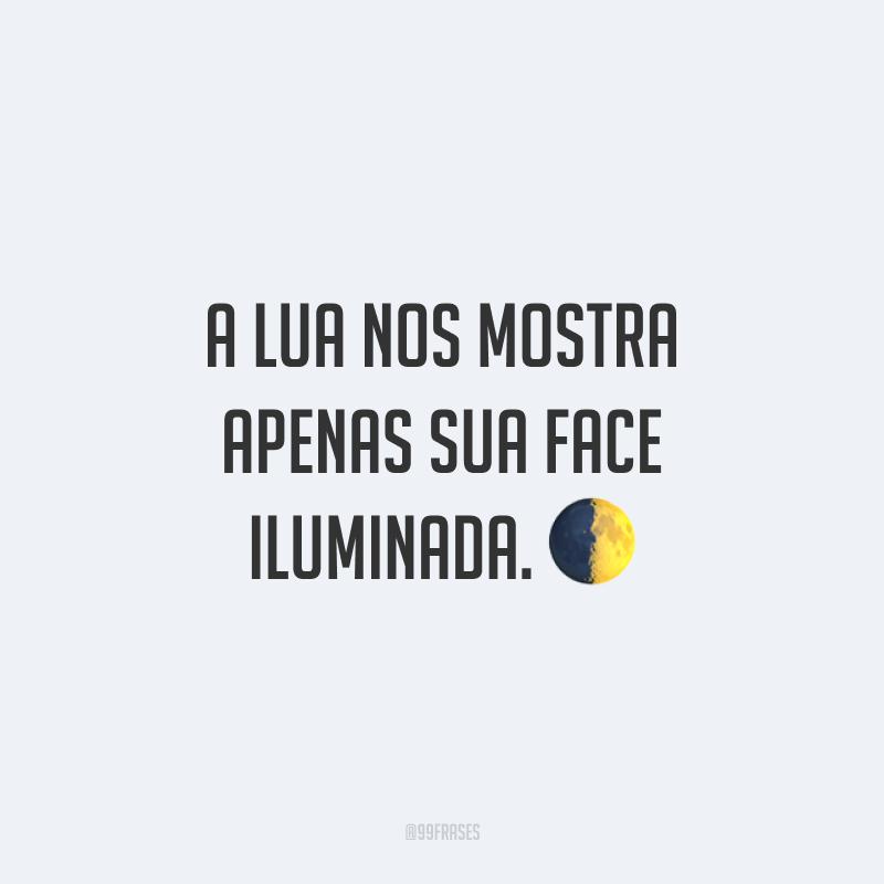 A lua nos mostra apenas sua face iluminada. ?