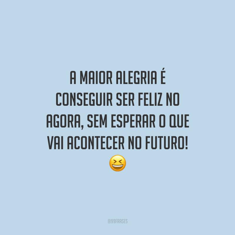A maior alegria é conseguir ser feliz no agora, sem esperar o que vai acontecer no futuro!