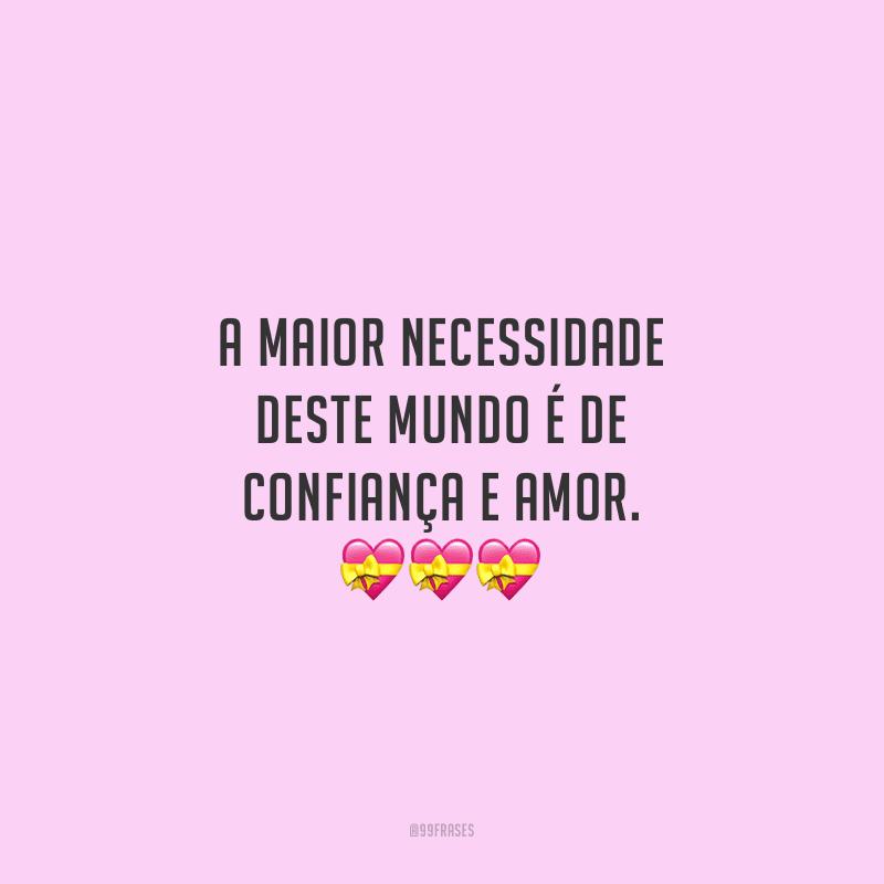 A maior necessidade deste mundo é de confiança e amor.