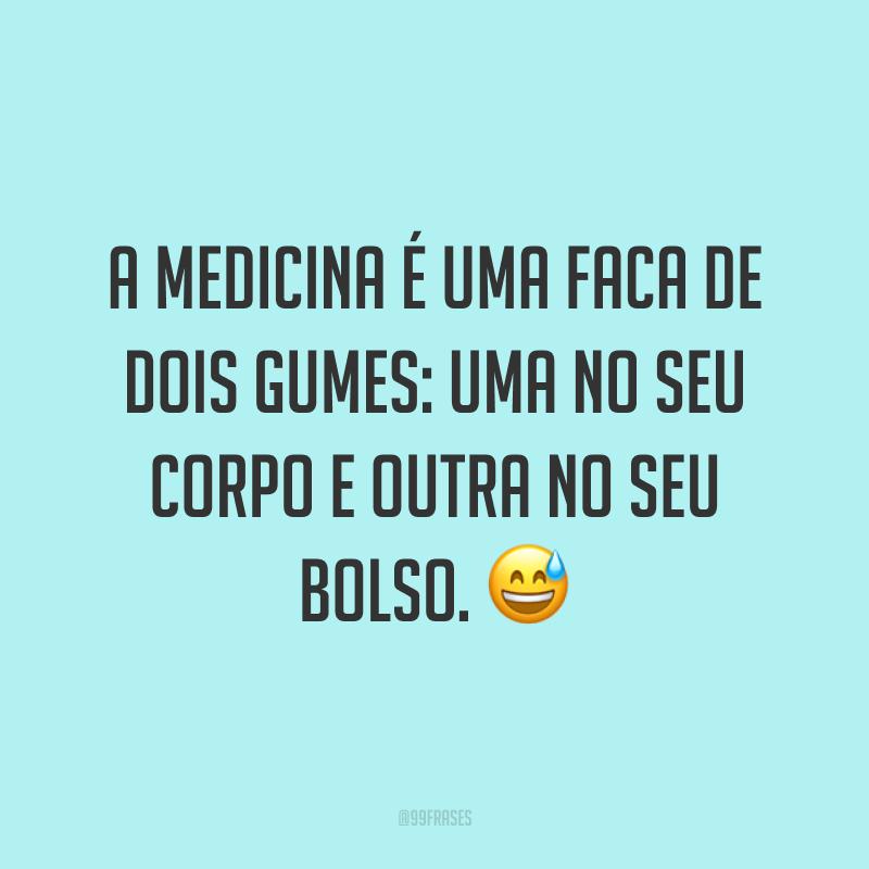 A medicina é uma faca de dois gumes: uma no seu corpo e outra no seu bolso. 😅