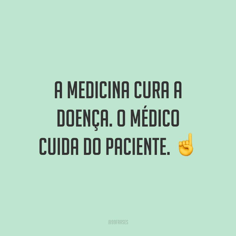 A medicina cura a doença. O médico cuida do paciente. ☝