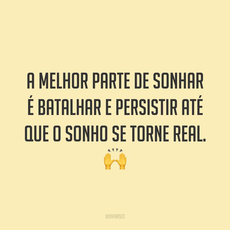 A melhor parte de sonhar é batalhar e persistir até que o sonho se torne real. 🙌