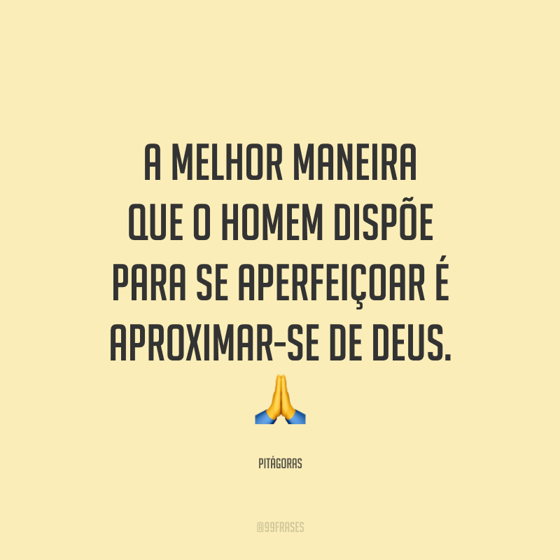A melhor maneira que o homem dispõe para se aperfeiçoar é aproximar-se de Deus. 🙏