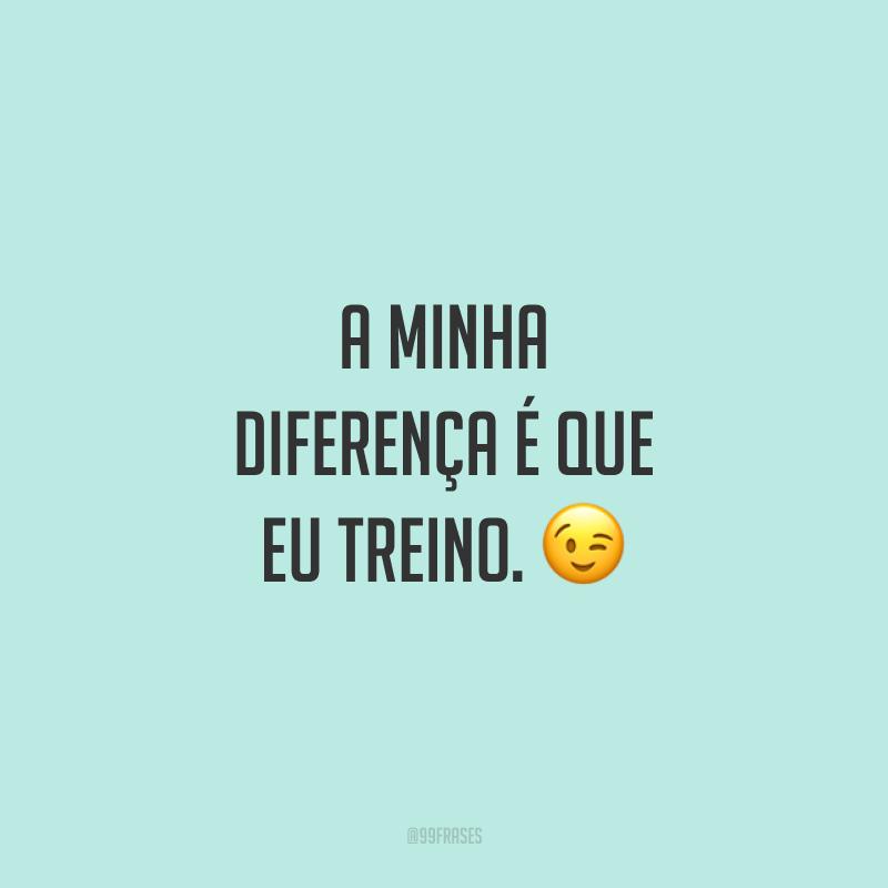A minha diferença é que eu treino. 😉