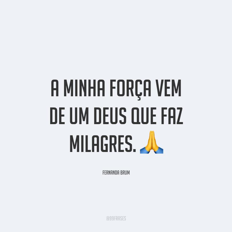 A minha força vem de um Deus que faz milagres. 🙏