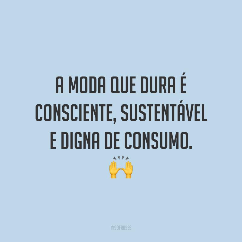 A moda que dura é consciente, sustentável e digna de consumo. 🙌