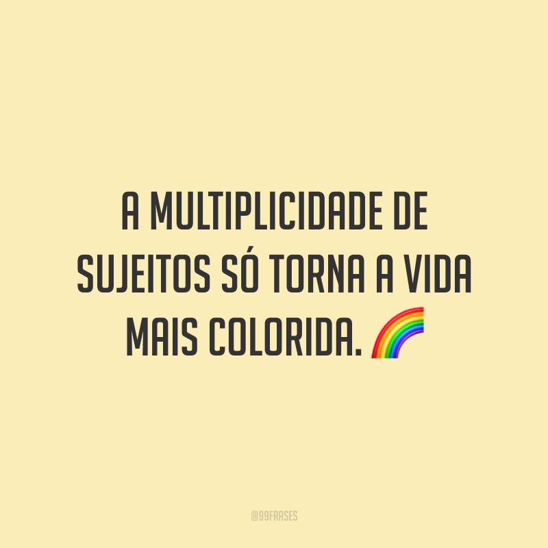 A multiplicidade de sujeitos só torna a vida mais colorida.