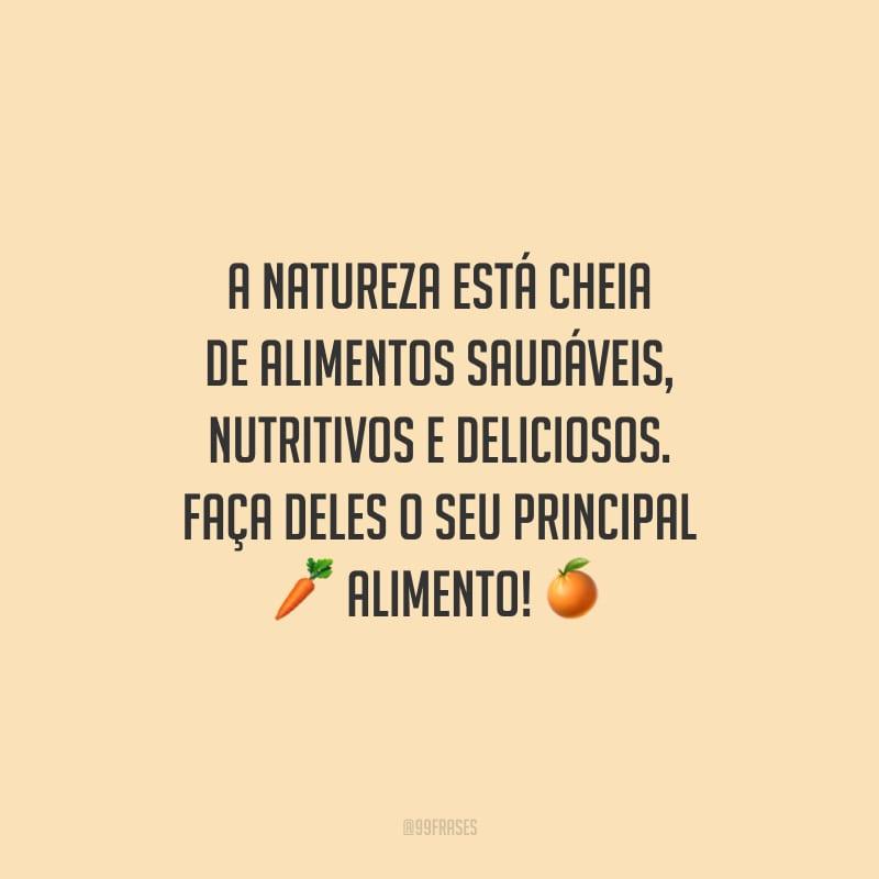 A natureza está cheia de alimentos saudáveis, nutritivos e deliciosos. Faça deles o seu principal alimento!
