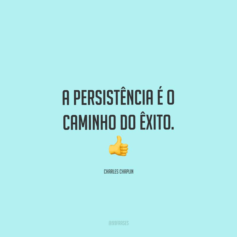 A persistência é o caminho do êxito.