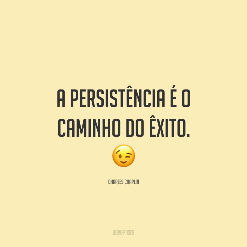 A persistência é o caminho do êxito. 😉