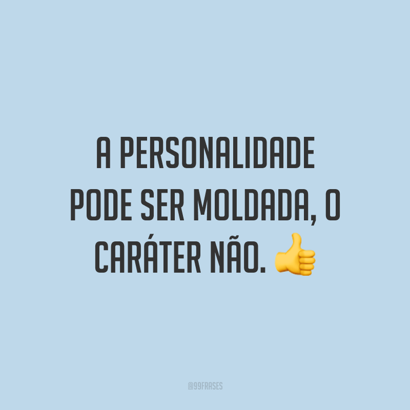 A personalidade pode ser moldada, o caráter não. 👍