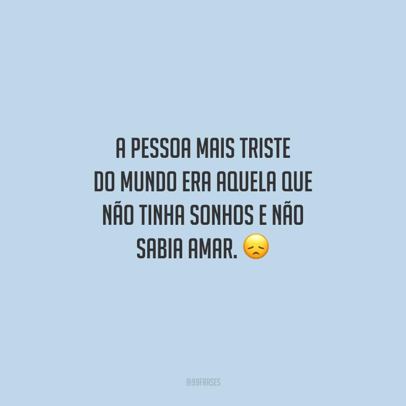 A pessoa mais triste do mundo era aquela que não tinha sonhos e não sabia amar.