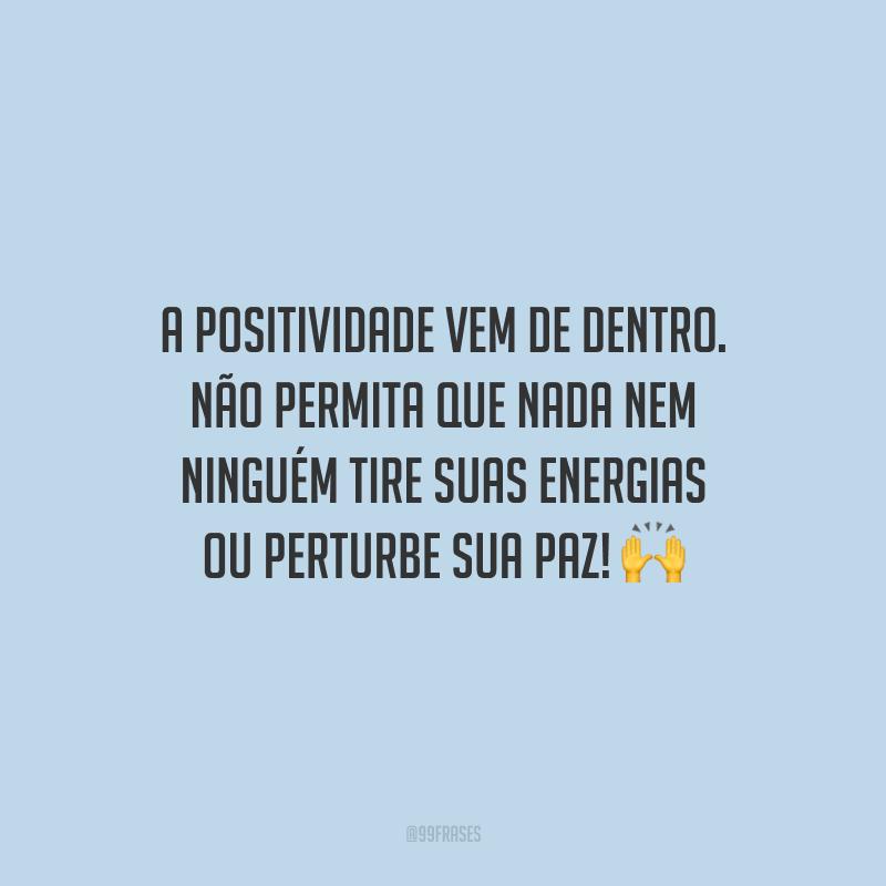 A positividade vem de dentro. Não permita que nada nem ninguém tire suas energias ou perturbe sua paz!
