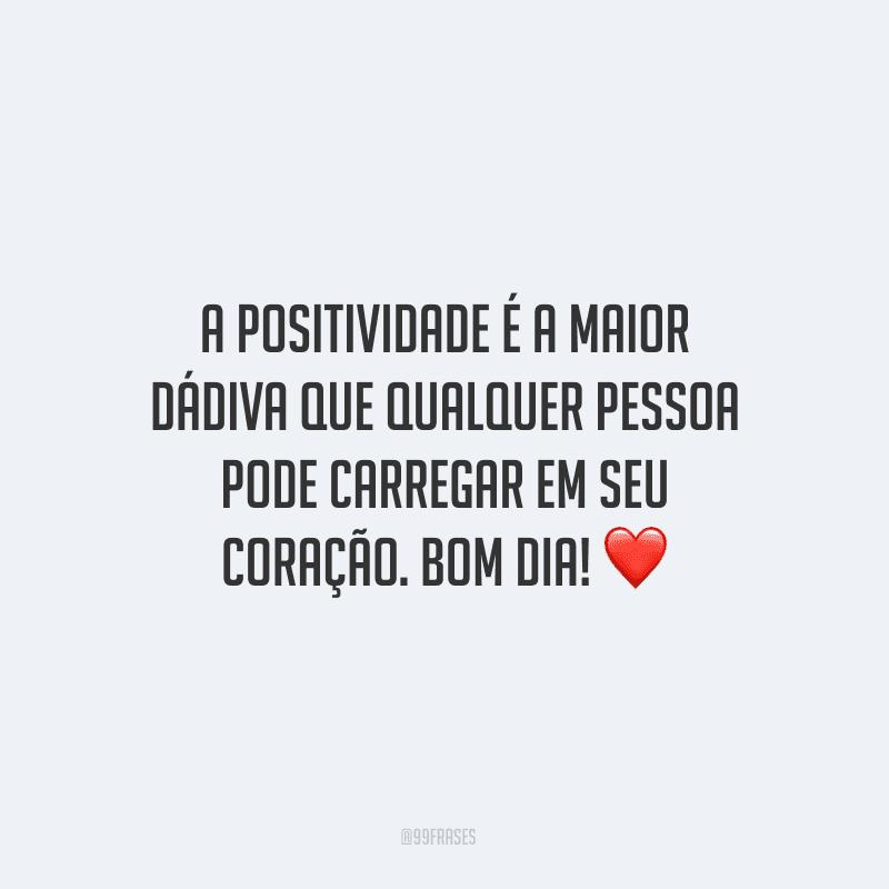 A positividade é a maior dádiva que qualquer pessoa pode carregar em seu coração. Bom dia! ❤