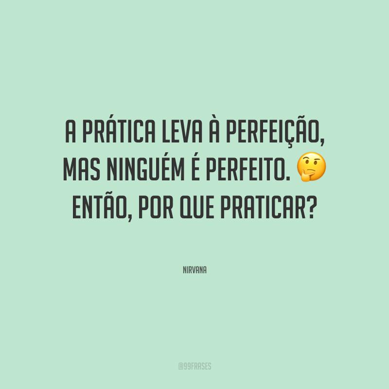 A prática leva à perfeição, mas ninguém é perfeito. Então, por que praticar?