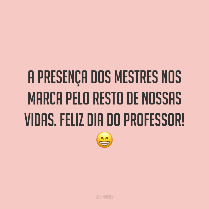 A presença dos mestres nos marca pelo resto de nossas vidas. Feliz Dia do Professor!