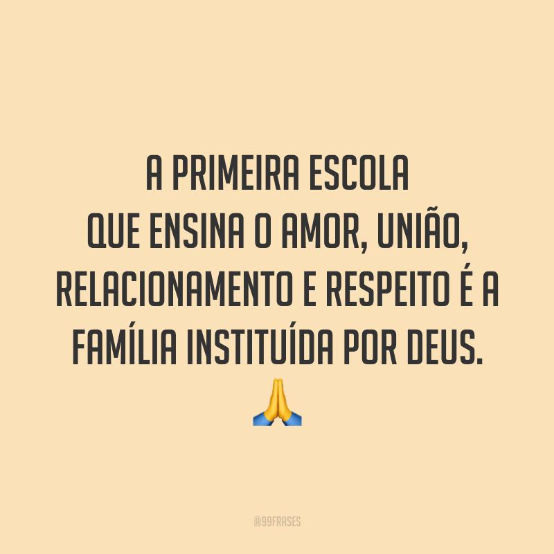 A primeira escola que ensina o amor, união, relacionamento e respeito é a família instituída por Deus. 🙏