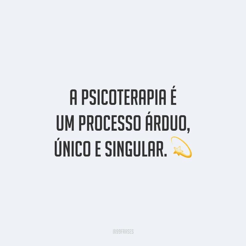 A psicoterapia é um processo árduo, único e singular.