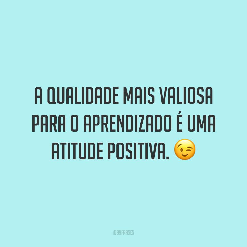 A qualidade mais valiosa para o aprendizado é uma atitude positiva. ?