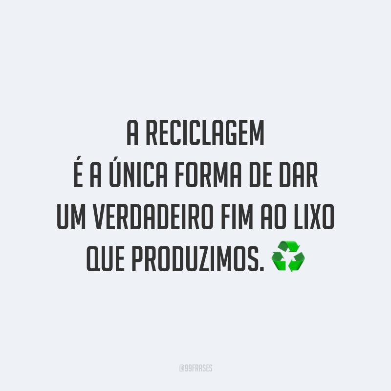 A reciclagem é a única forma de dar um verdadeiro fim ao lixo que produzimos. ♻️