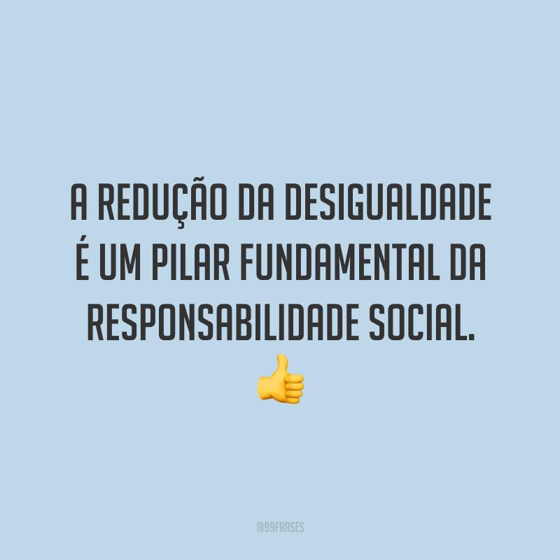 A redução da desigualdade é um pilar fundamental da responsabilidade social. 👍