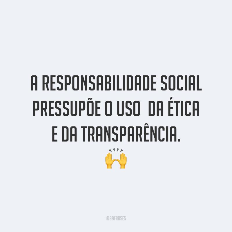 A responsabilidade social pressupõe o uso da ética e da transparência. 🙌