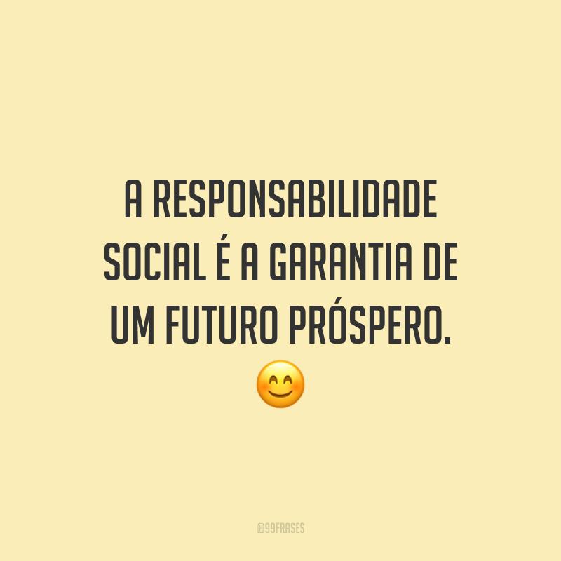 A responsabilidade social é a garantia de um futuro próspero. 😊