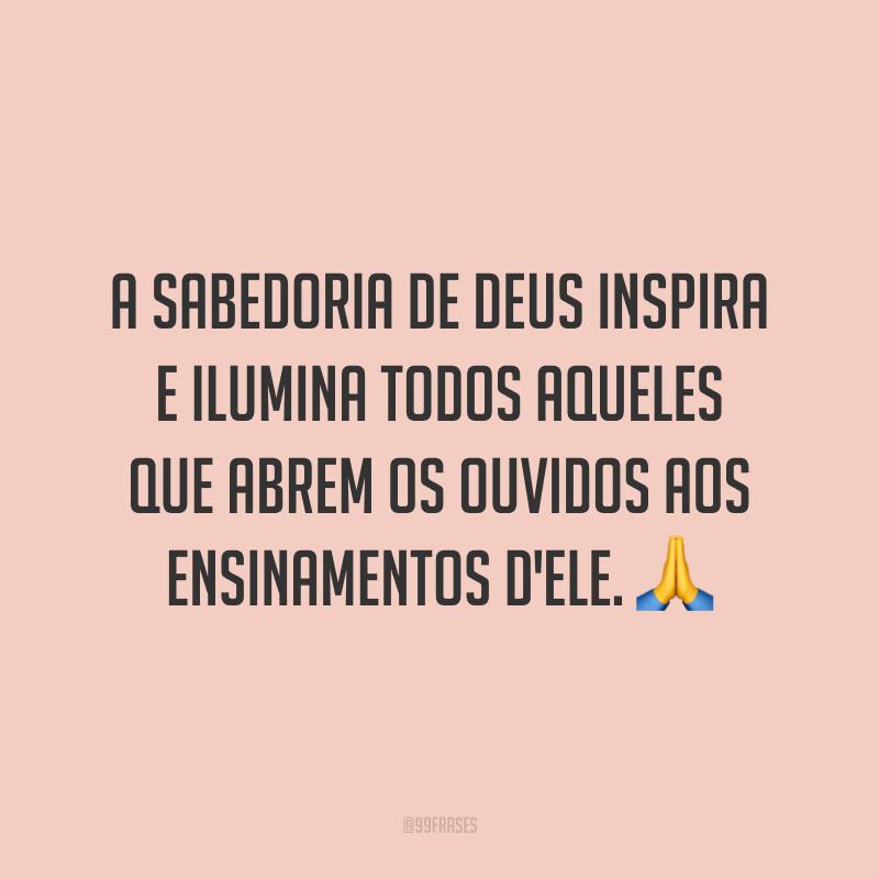 A sabedoria de Deus inspira e ilumina todos aqueles que abrem os ouvidos aos ensinamentos d'Ele. 🙏