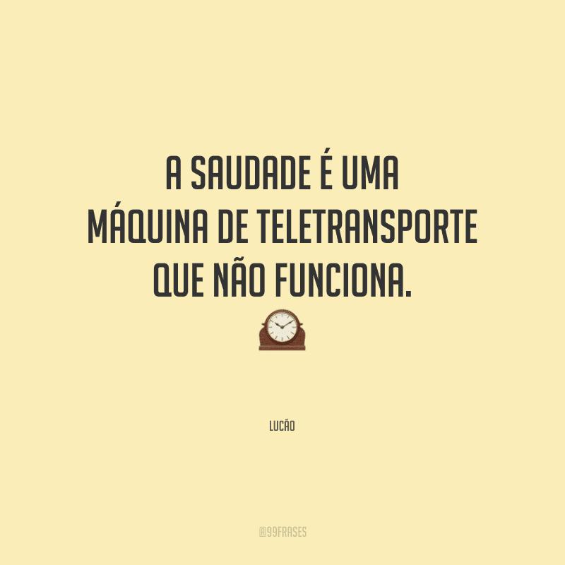A saudade é uma máquina de teletransporte que não funciona.<br />