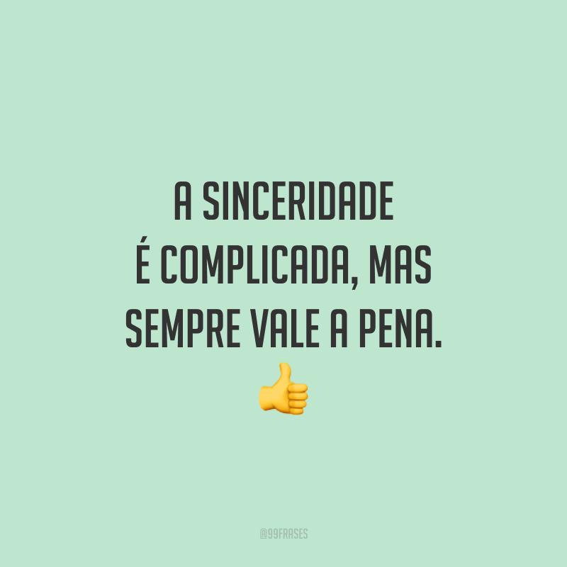 A sinceridade é complicada, mas sempre vale a pena. 👍