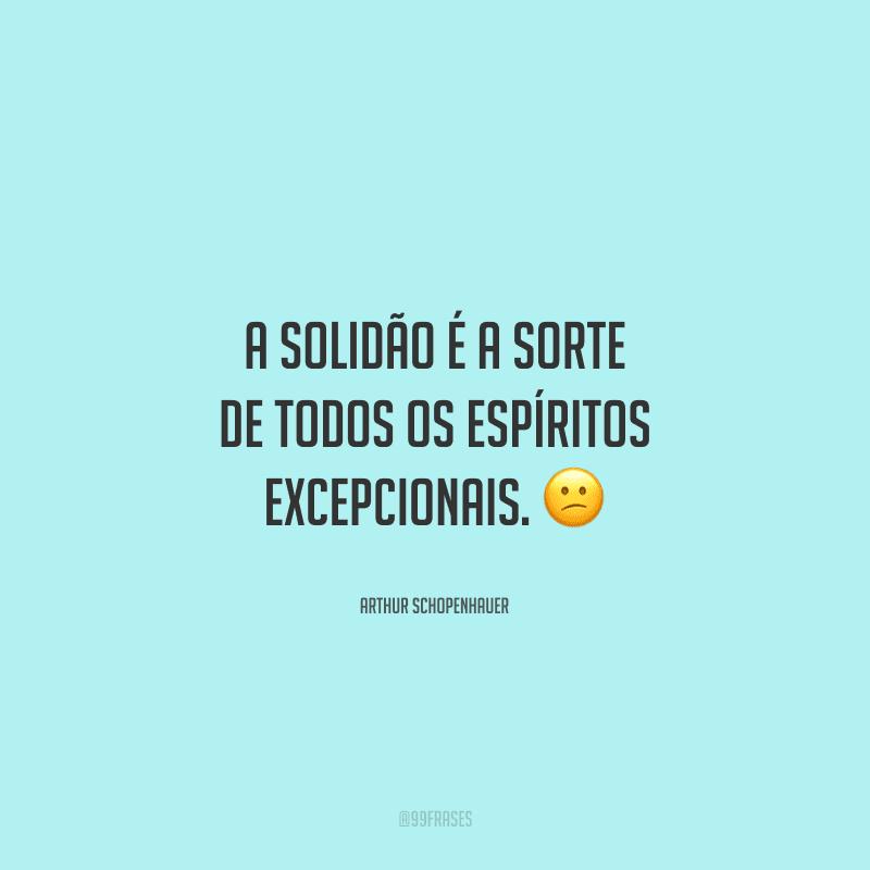 A solidão é a sorte de todos os espíritos excepcionais.
