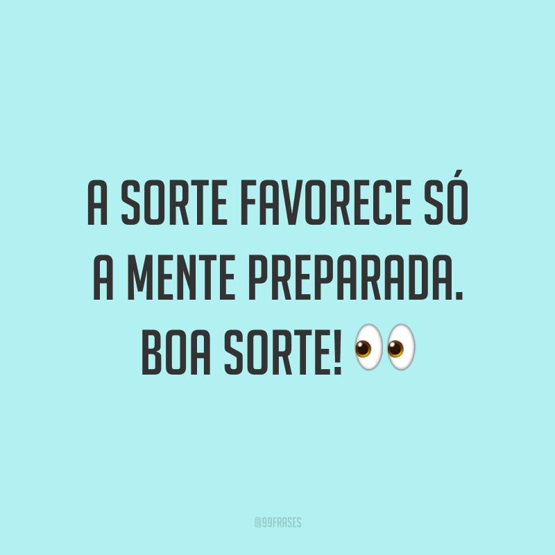 A sorte favorece só a mente preparada. Boa sorte! 👀