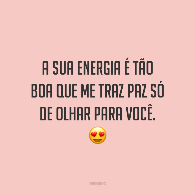 A sua energia é tão boa que me traz paz só de olhar para você. 😍