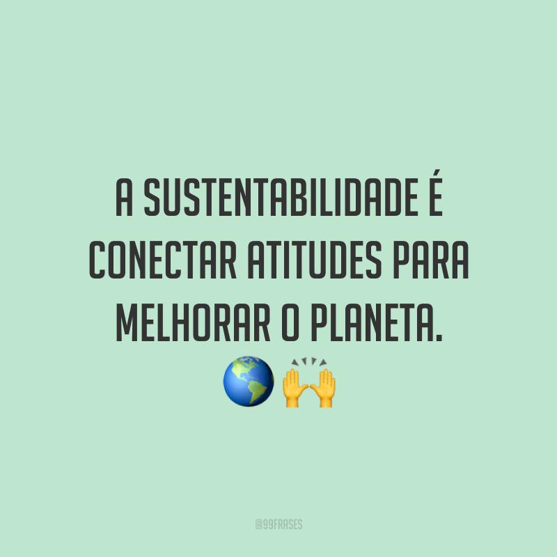 A sustentabilidade é conectar atitudes para melhorar o planeta. 🌎🙌