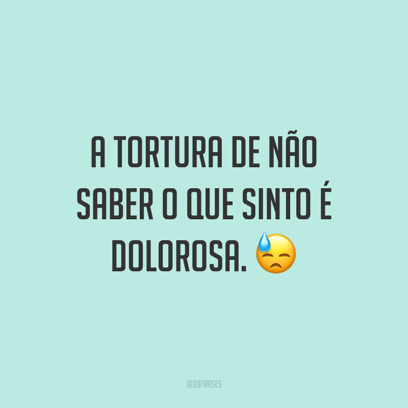 A tortura de não saber o que sinto é dolorosa. 😓