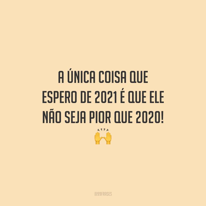 A única coisa que espero de 2021 é que ele não seja pior que 2020!