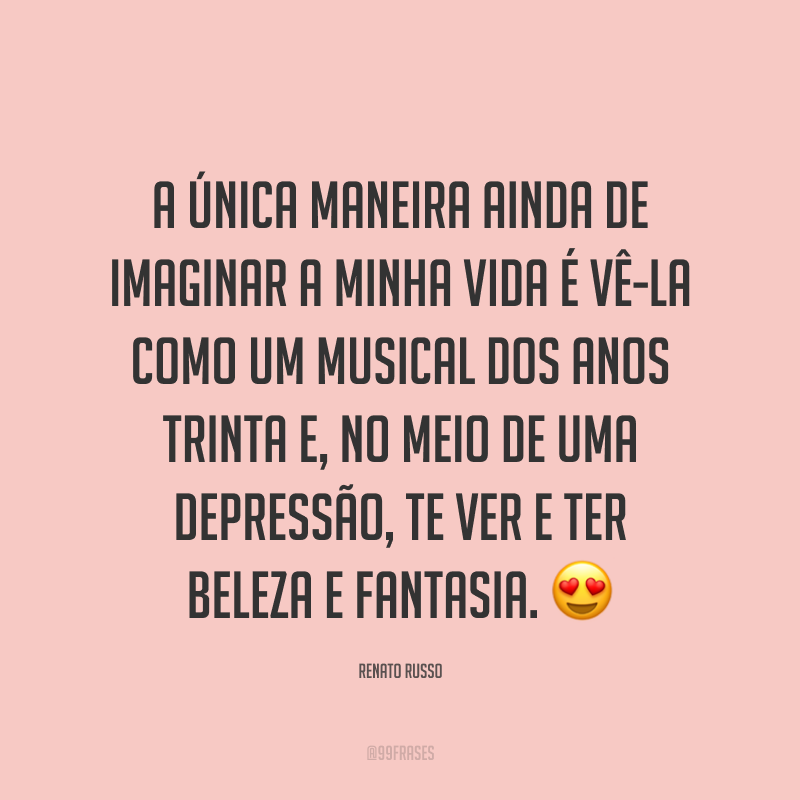 A única maneira ainda de imaginar a minha vida é vê-la como um musical dos anos trinta e, no meio de uma depressão, te ver e ter beleza e fantasia. 😍